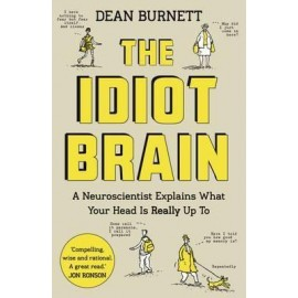 The Idiot Brain : A Neuroscientist Explains What Your Head is Really Up to