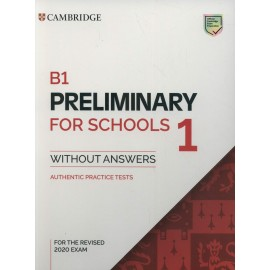 Cambridge English B1 Preliminary for Schools 1 for the Revised 2020 Exam Authentic Practice Tests Student's Book without Answers