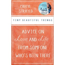 Tiny Beautiful Things : Advice on Love and Life from Someone Who's Been There