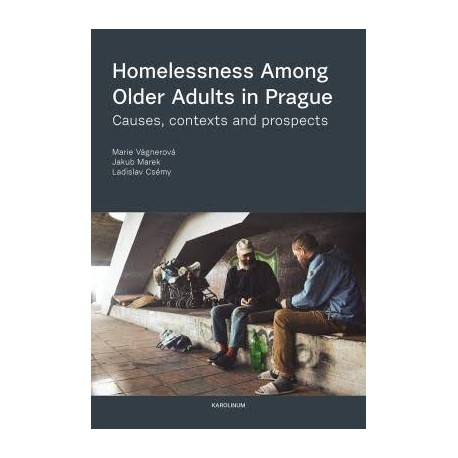 Homelessness Among Older Adults in Prague : Causes, Contexts and Prospects