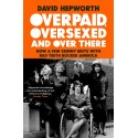 Overpaid, Oversexed and Over There : How a Few Skinny Brits with Bad Teeth Rocked America